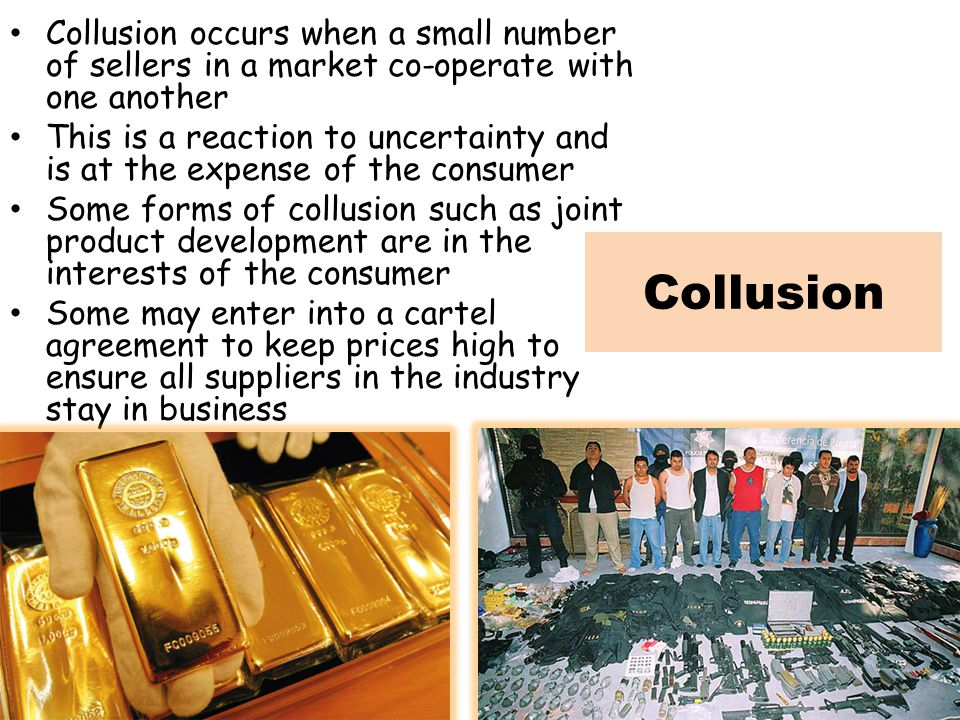 Collusion occurs when a small number of sellers in a market co-operate with one another