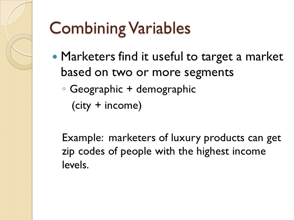 Combining Variables Marketers find it useful to target a market based on two or more segments. Geographic + demographic.