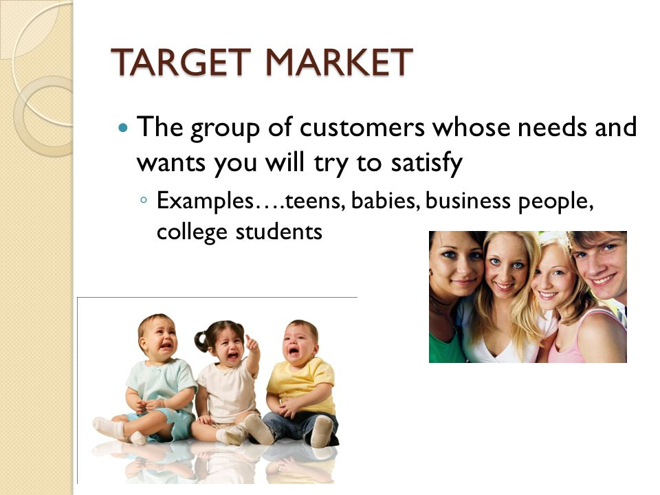 TARGET MARKET The group of customers whose needs and wants you will try to satisfy.
