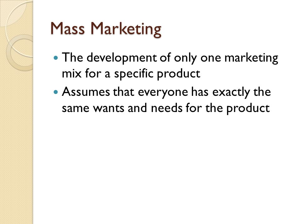 Mass Marketing The development of only one marketing mix for a specific product.