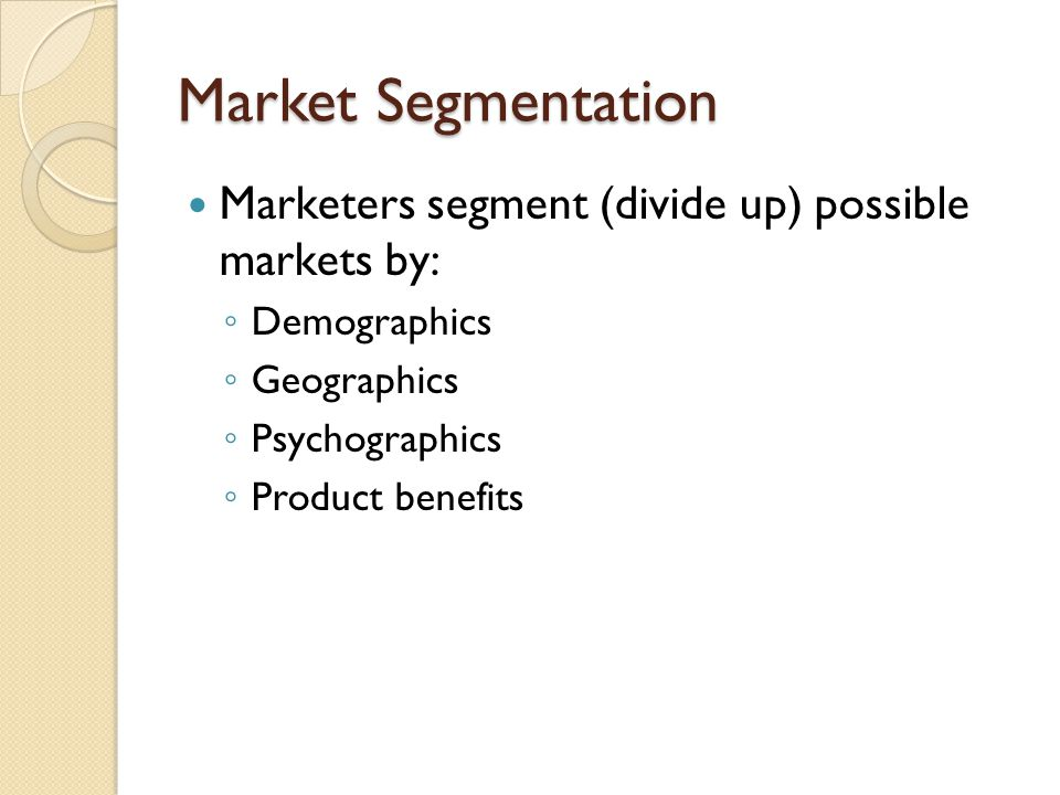 Market Segmentation Marketers segment (divide up) possible markets by: