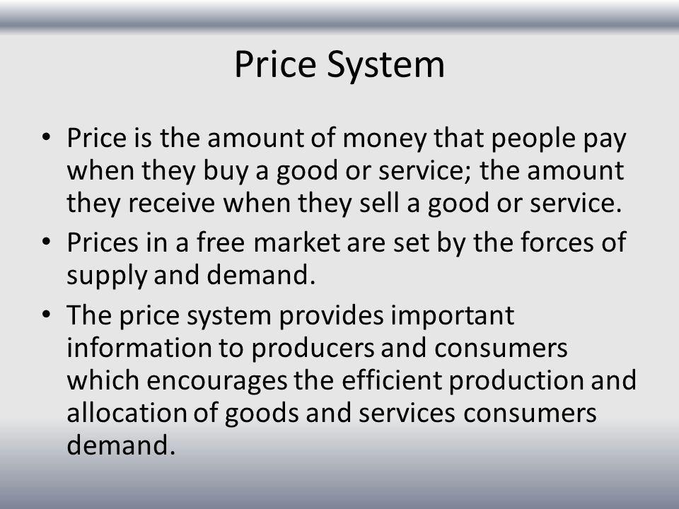 Price System Price is the amount of money that people pay when they buy a good or service; the amount they receive when they sell a good or service.