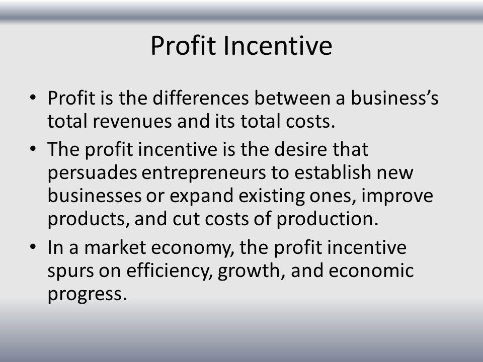 Profit Incentive Profit is the differences between a business's total revenues and its total costs.