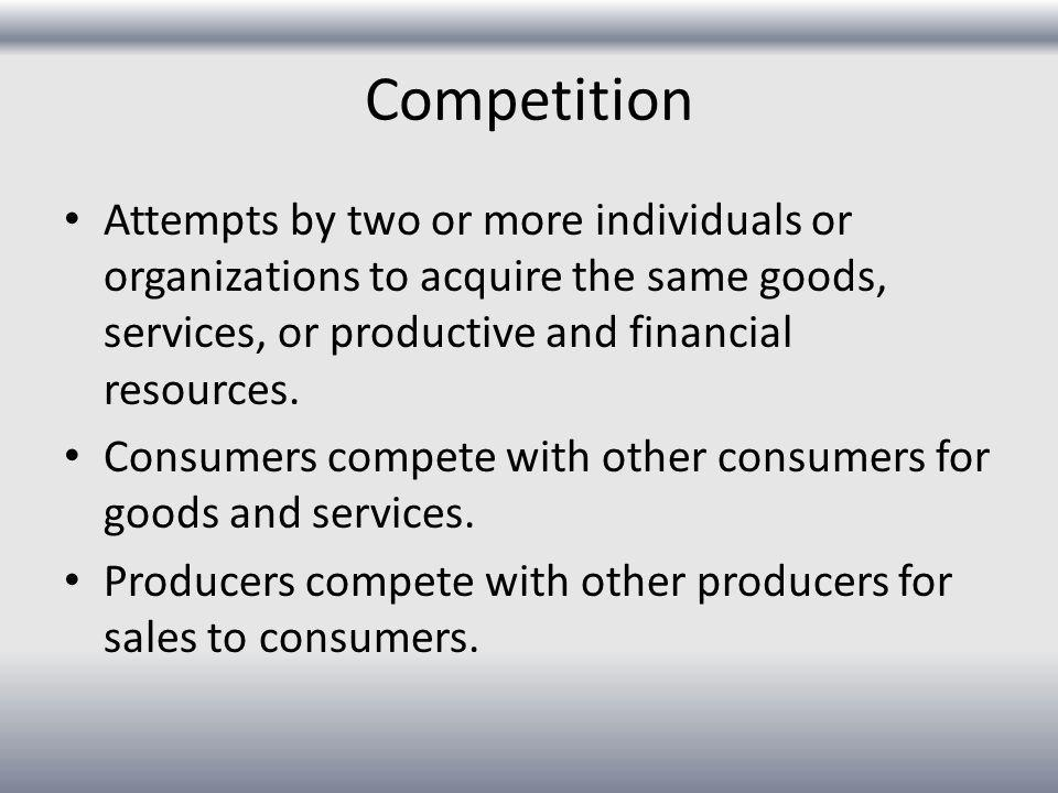 Competition Attempts by two or more individuals or organizations to acquire the same goods, services, or productive and financial resources.