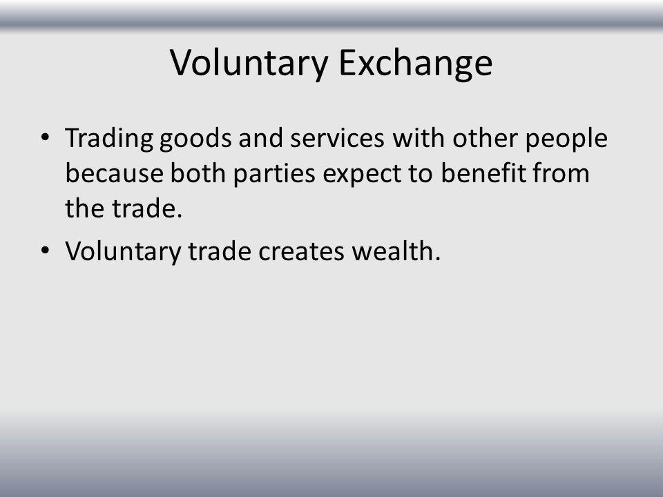 Voluntary Exchange Trading goods and services with other people because both parties expect to benefit from the trade.