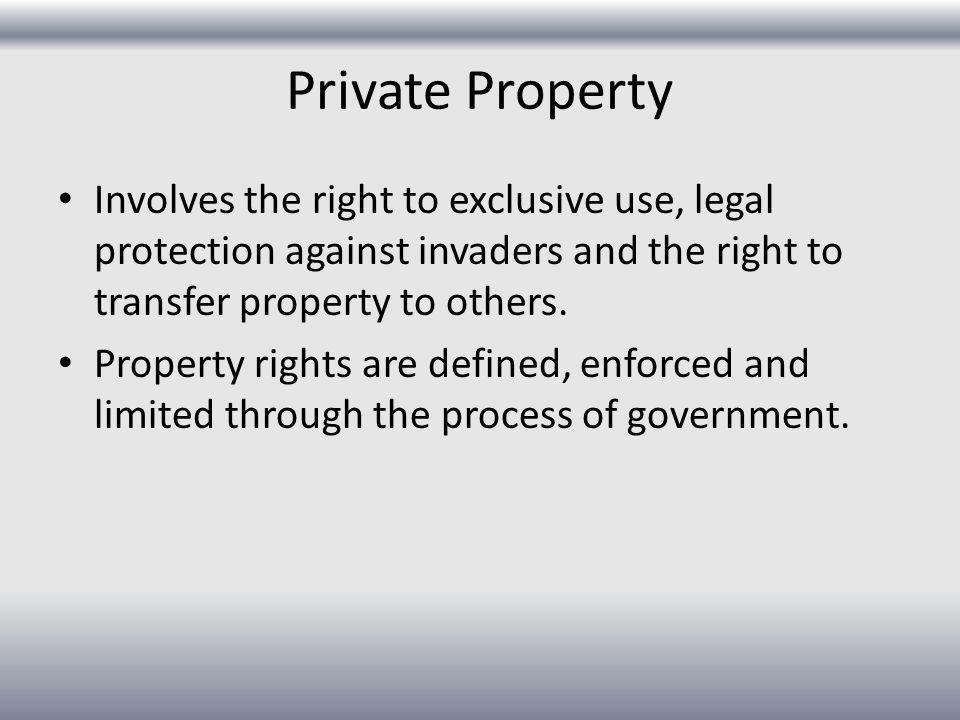 Private Property Involves the right to exclusive use, legal protection against invaders and the right to transfer property to others.