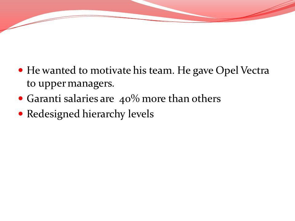 He wanted to motivate his team. He gave Opel Vectra to upper managers.