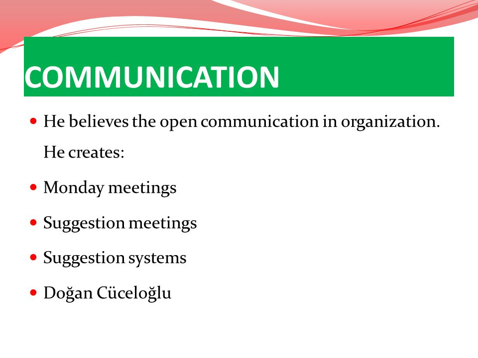 COMMUNICATION He believes the open communication in organization. He creates: Monday meetings. Suggestion meetings.