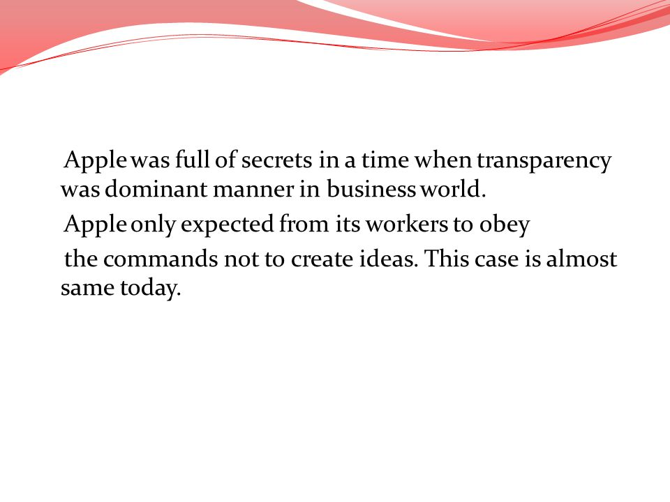 Apple was full of secrets in a time when transparency was dominant manner in business world.