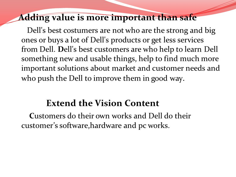 Adding value is more important than safe Dell s best costumers are not who are the strong and big ones or buys a lot of Dell s products or get less services from Dell.