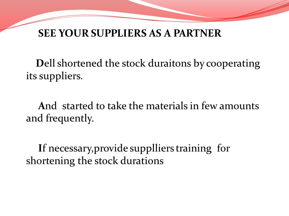 SEE YOUR SUPPLIERS AS A PARTNER Dell shortened the stock duraitons by cooperating its suppliers.