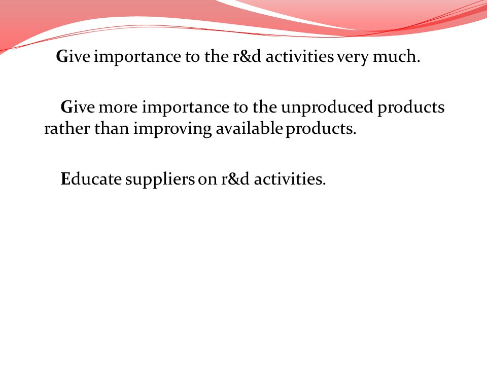 Give importance to the r&d activities very much