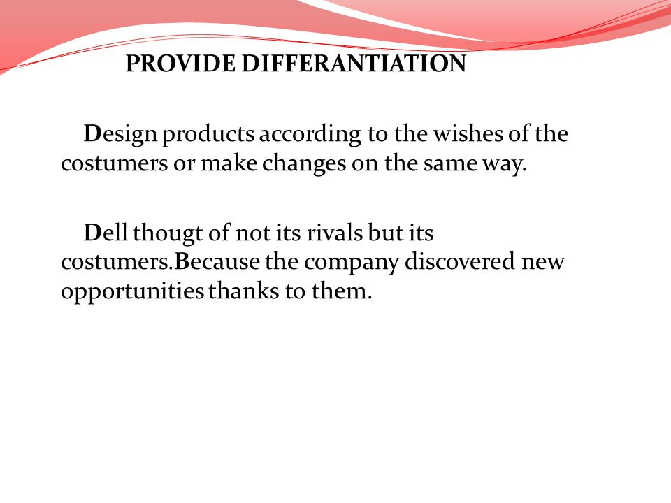 PROVIDE DIFFERANTIATION Design products according to the wishes of the costumers or make changes on the same way.