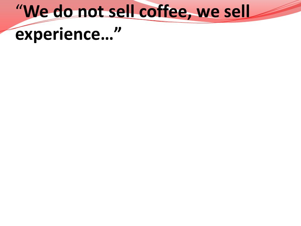 We do not sell coffee, we sell experience…