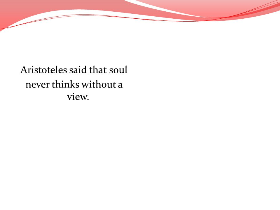 Aristoteles said that soul never thinks without a view.