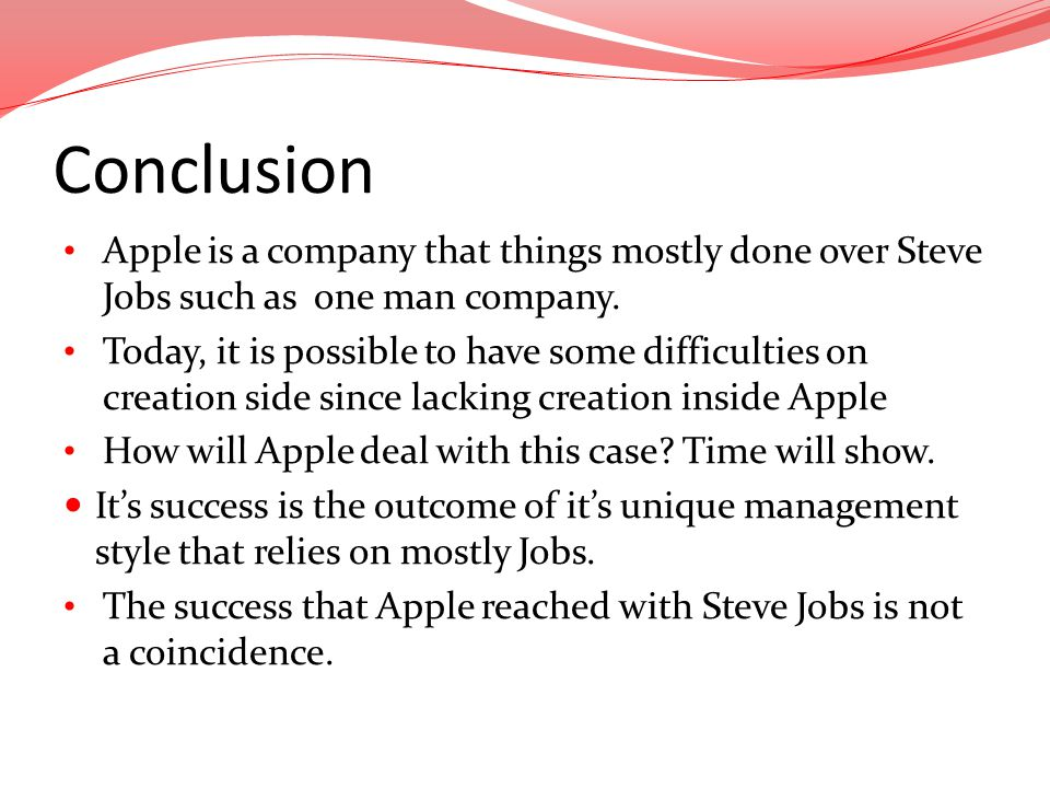 Conclusion Apple is a company that things mostly done over Steve Jobs such as one man company.