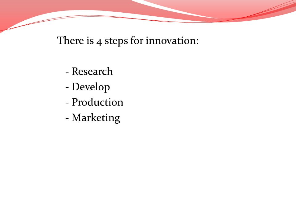 There is 4 steps for innovation: - Research - Develop - Production - Marketing