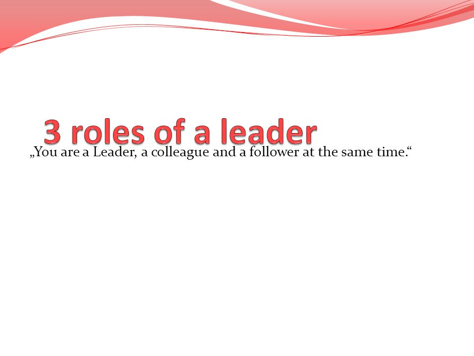 """3 roles of a leader """"You are a Leader, a colleague and a follower at the same time."""