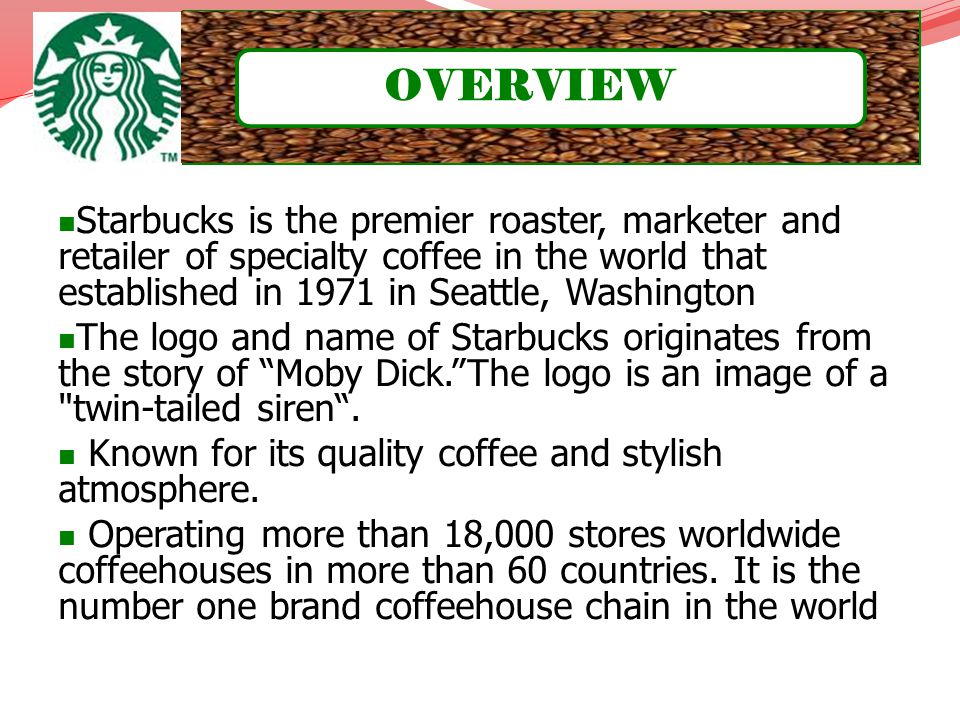 OVERVIEW Starbucks is the premier roaster, marketer and retailer of specialty coffee in the world that established in 1971 in Seattle, Washington.