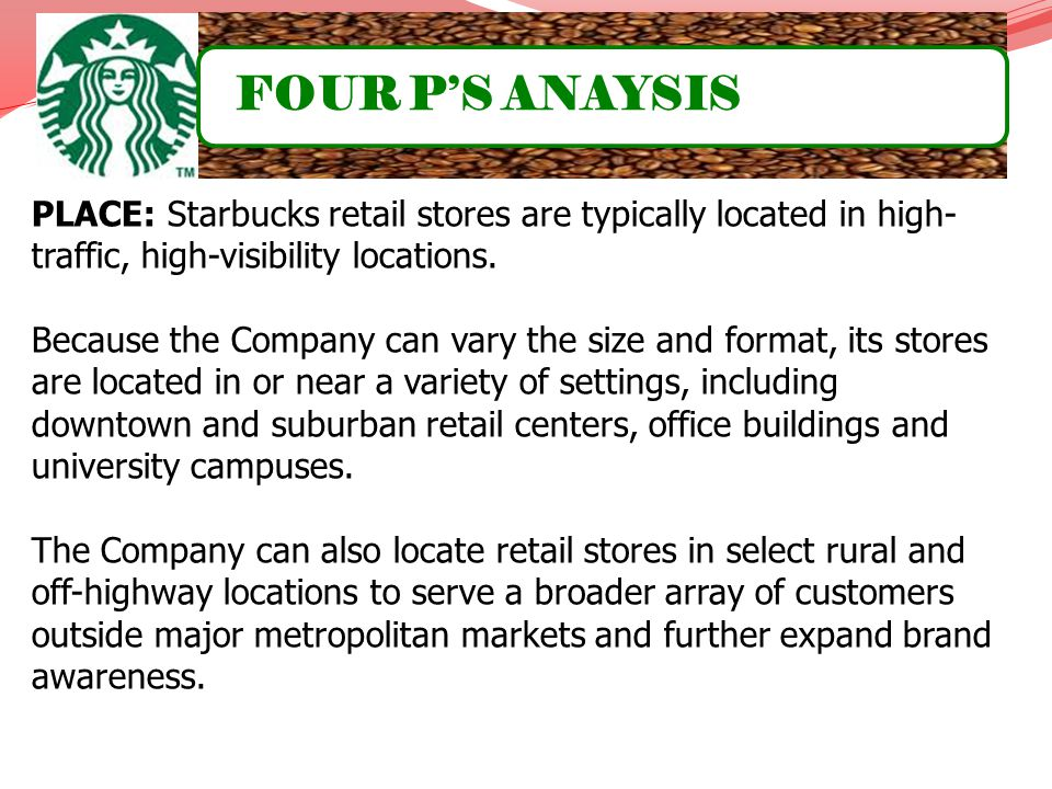 FOUR P'S ANAYSIS PLACE: Starbucks retail stores are typically located in high-traffic, high-visibility locations.
