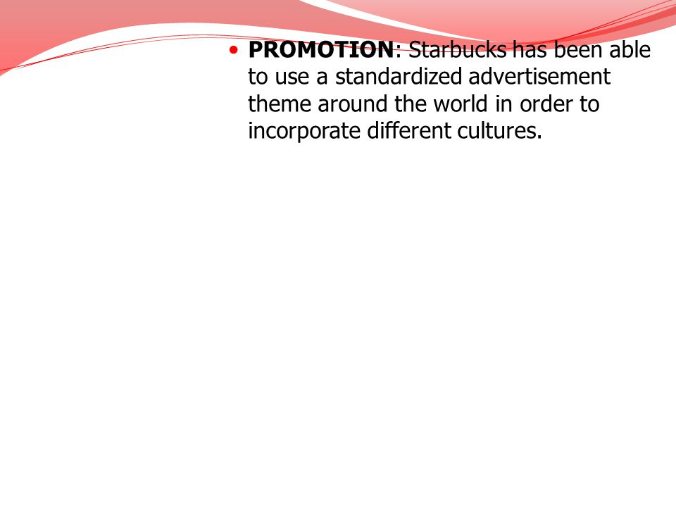 PROMOTION: Starbucks has been able to use a standardized advertisement theme around the world in order to incorporate different cultures.
