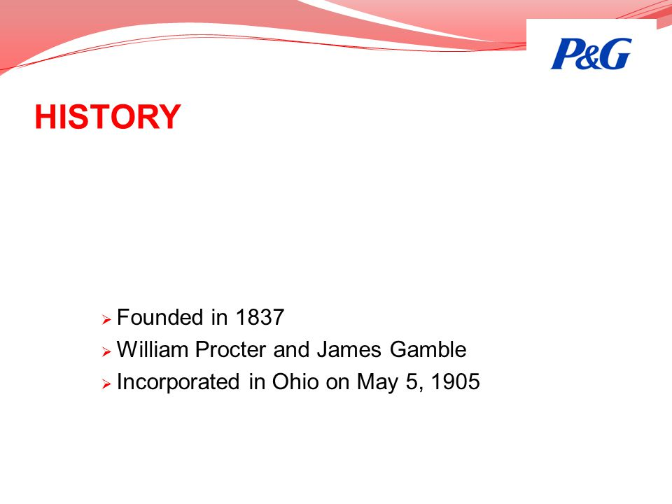 HISTORY Founded in 1837 William Procter and James Gamble