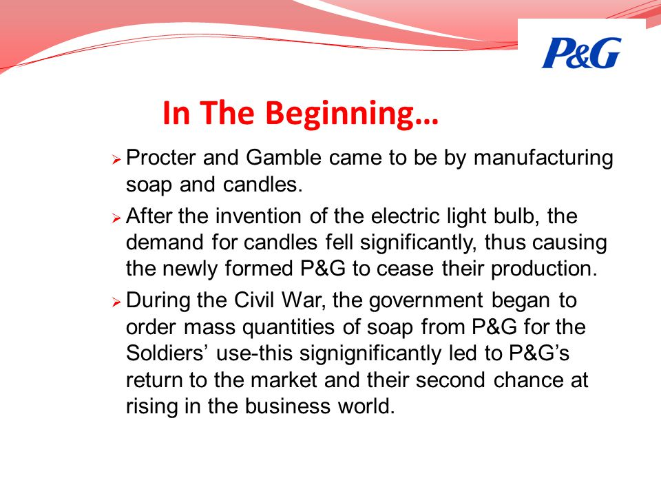 In The Beginning… Procter and Gamble came to be by manufacturing soap and candles.