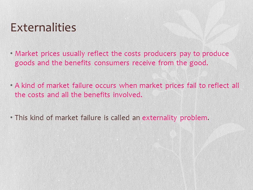 Externalities Market prices usually reflect the costs producers pay to produce goods and the benefits consumers receive from the good.