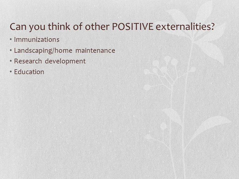 Can you think of other POSITIVE externalities