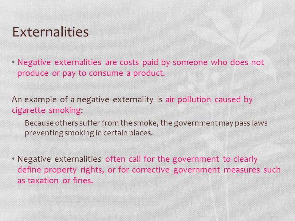 Externalities Negative externalities are costs paid by someone who does not produce or pay to consume a product.