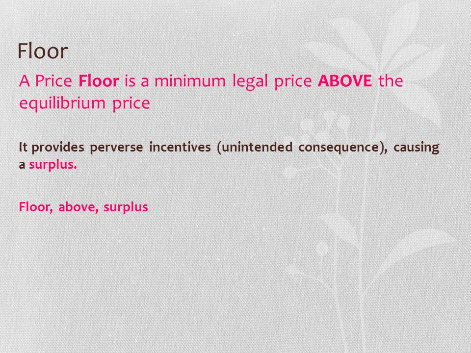 Floor A Price Floor is a minimum legal price ABOVE the equilibrium price.
