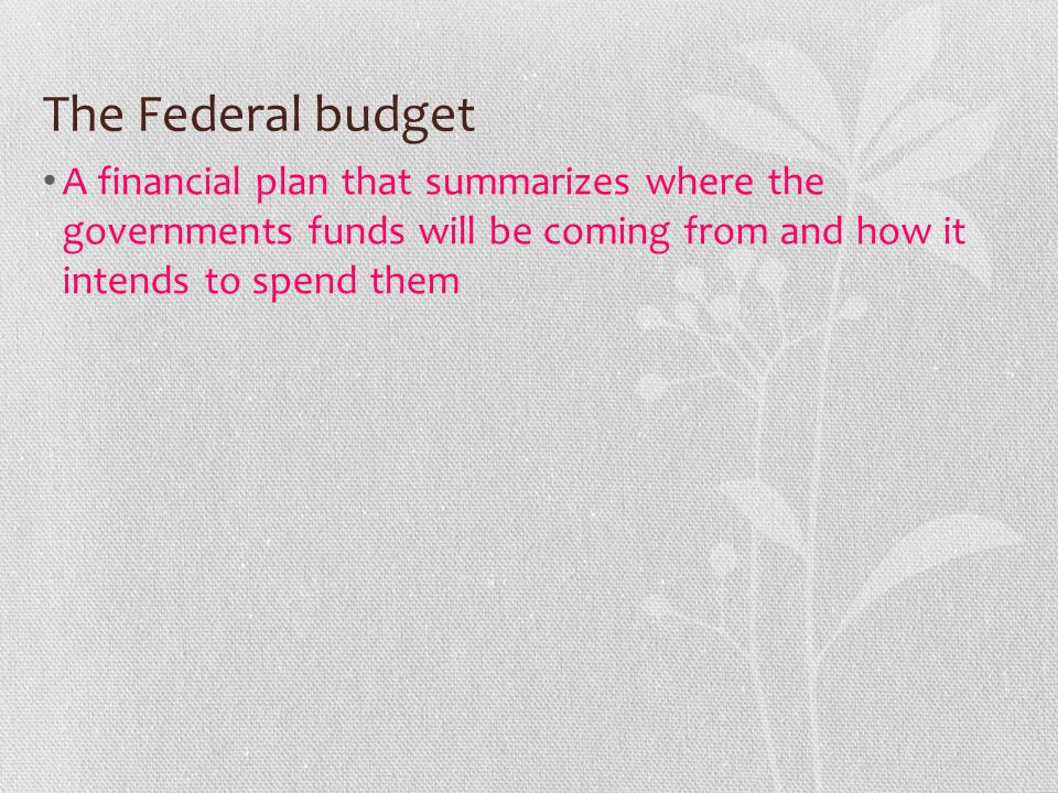 The Federal budget A financial plan that summarizes where the governments funds will be coming from and how it intends to spend them.