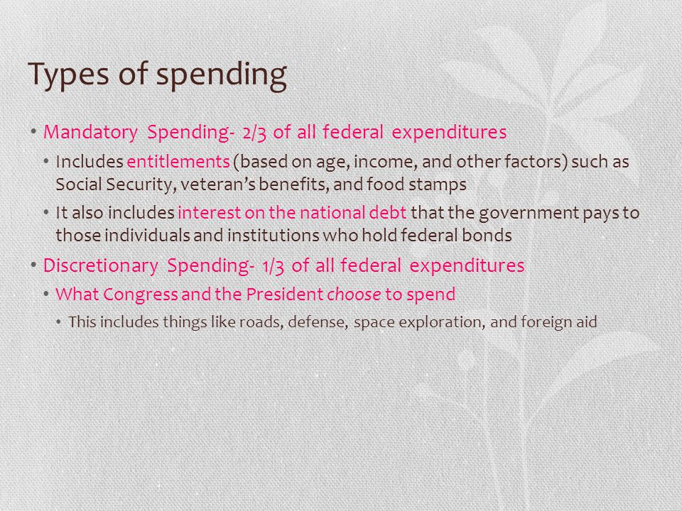 Types of spending Mandatory Spending- 2/3 of all federal expenditures