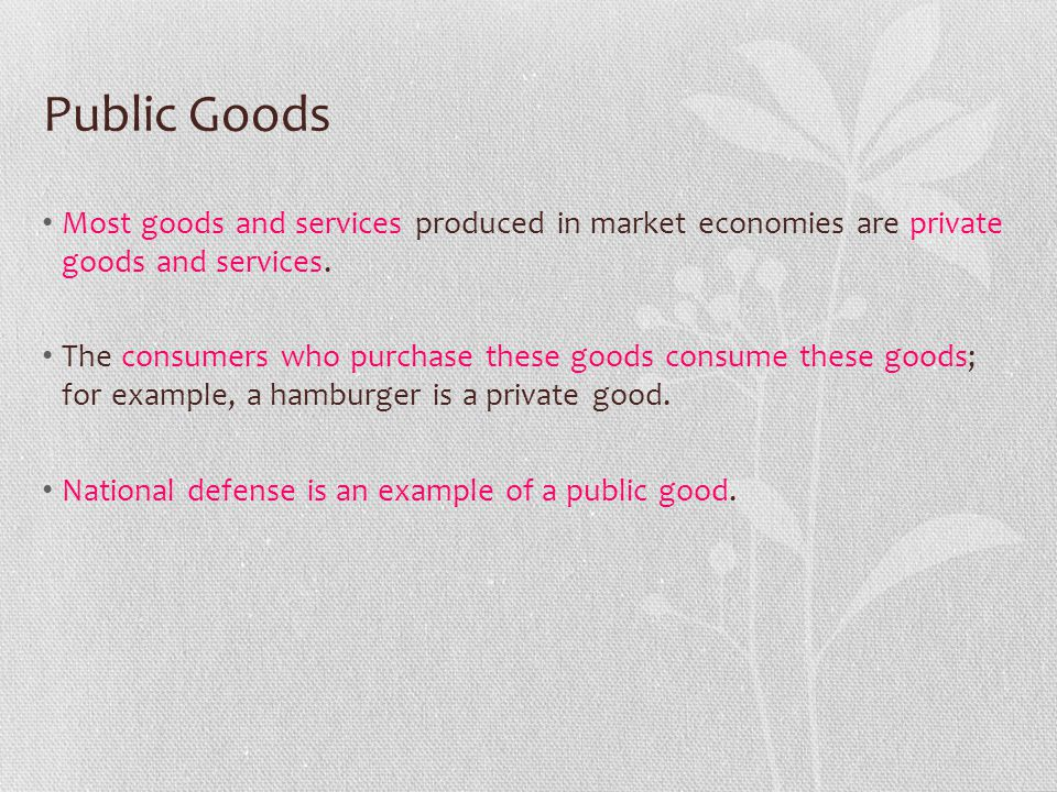 Public Goods Most goods and services produced in market economies are private goods and services.
