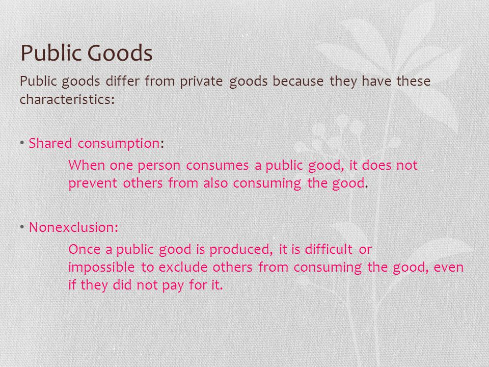 Public Goods Public goods differ from private goods because they have these characteristics: Shared consumption: