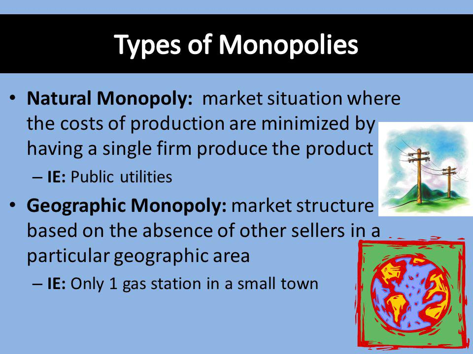 Types of Monopolies Natural Monopoly: market situation where the costs of production are minimized by having a single firm produce the product.