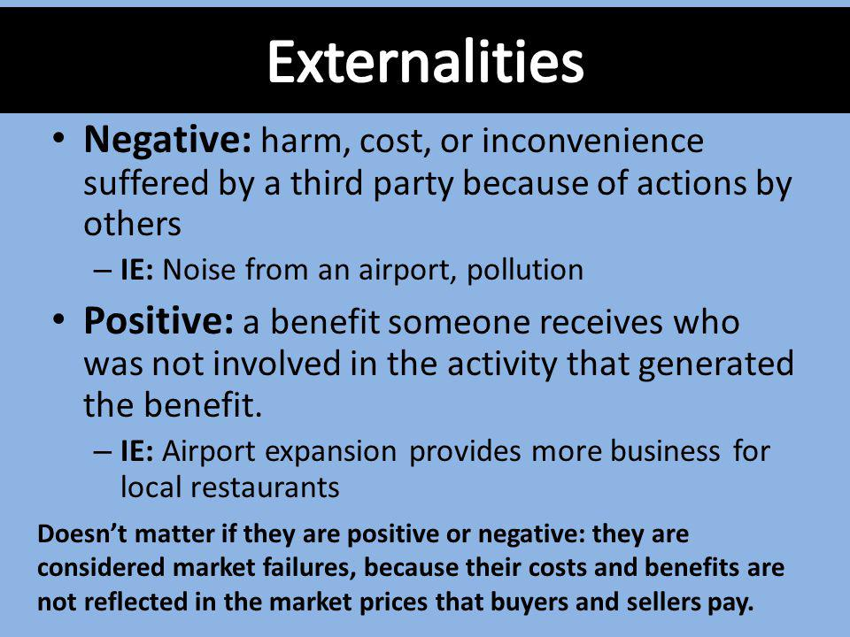 Externalities Negative: harm, cost, or inconvenience suffered by a third party because of actions by others.