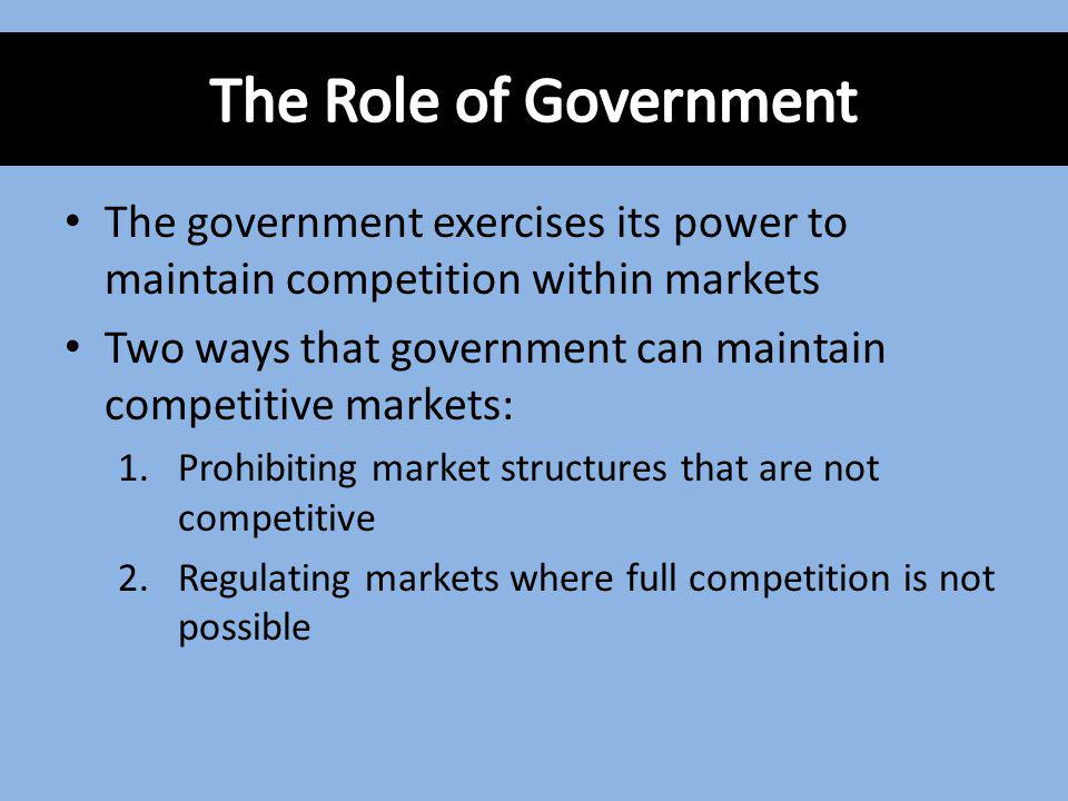 The Role of Government The government exercises its power to maintain competition within markets.
