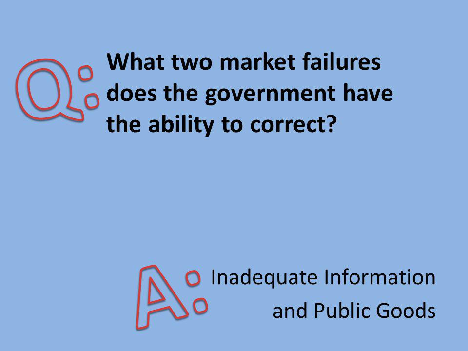 Q: What two market failures does the government have the ability to correct A: Inadequate Information.