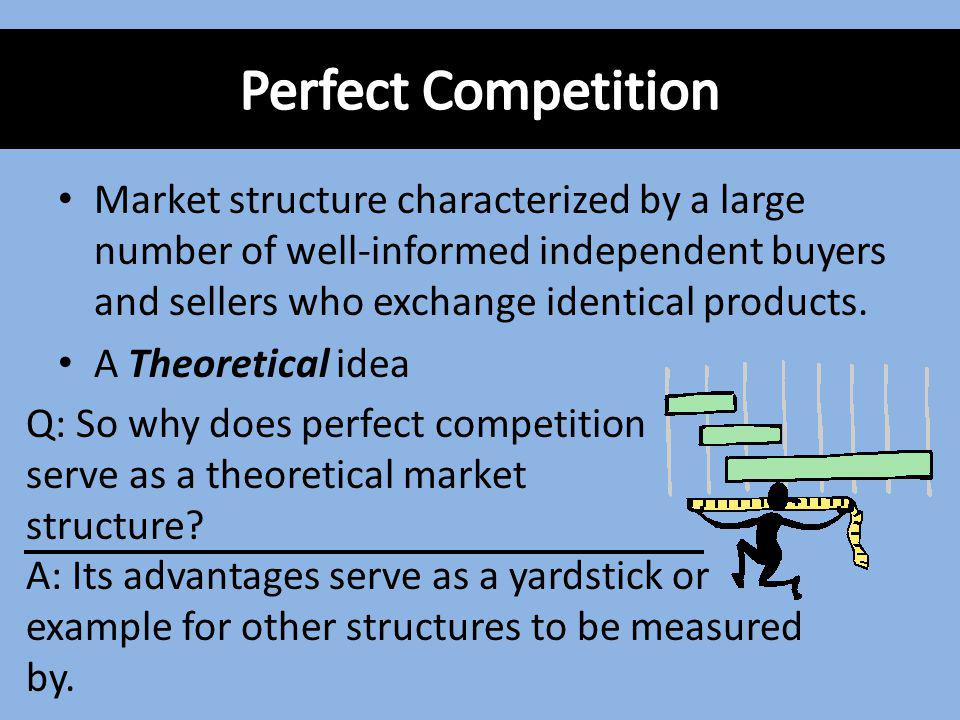 Perfect Competition Market structure characterized by a large number of well-informed independent buyers and sellers who exchange identical products.