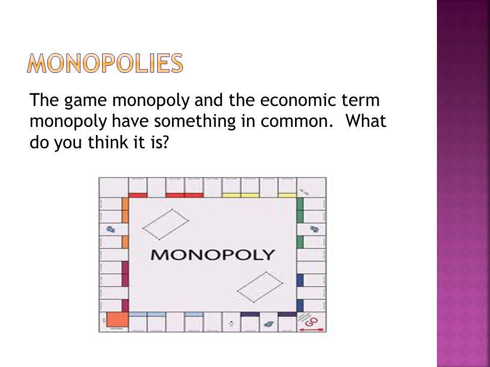 Monopolies The game monopoly and the economic term monopoly have something in common.