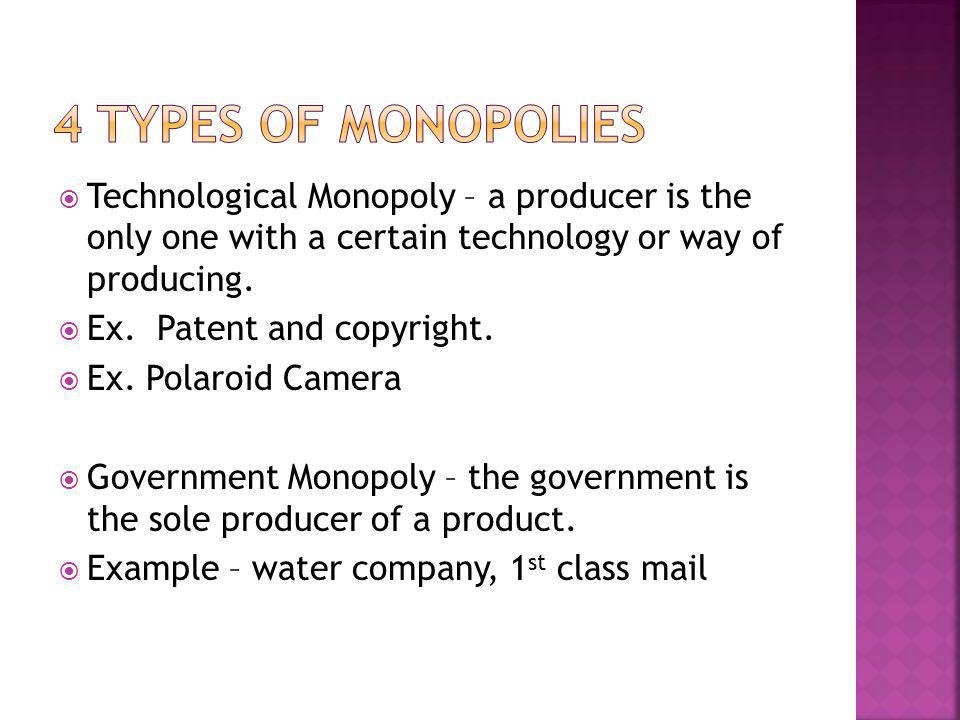 4 Types of Monopolies Technological Monopoly – a producer is the only one with a certain technology or way of producing.