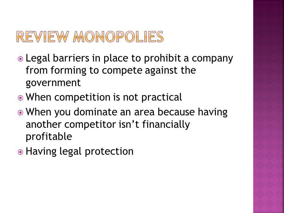 Review monopolies Legal barriers in place to prohibit a company from forming to compete against the government.