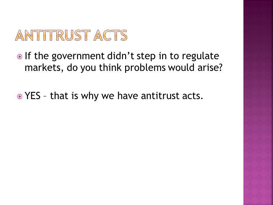 Antitrust Acts If the government didn't step in to regulate markets, do you think problems would arise