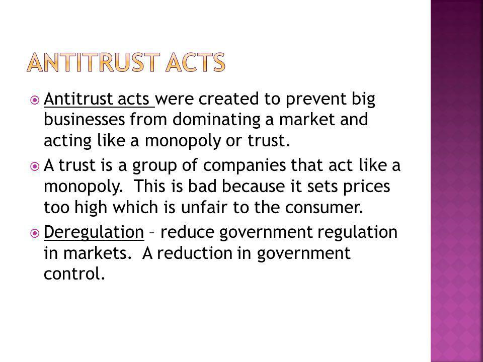 Antitrust Acts Antitrust acts were created to prevent big businesses from dominating a market and acting like a monopoly or trust.