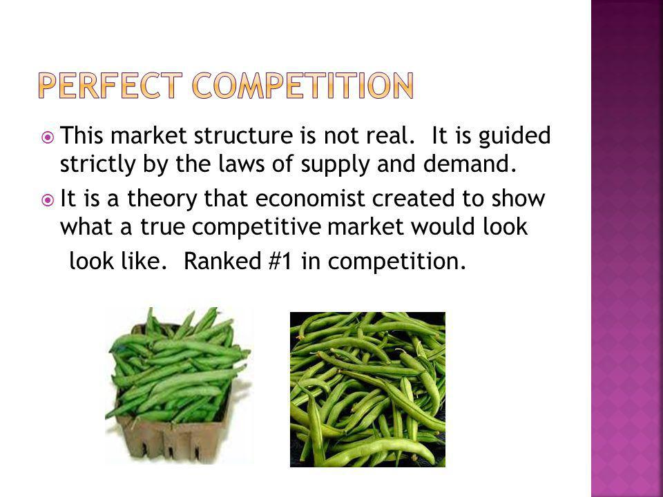 Perfect Competition This market structure is not real. It is guided strictly by the laws of supply and demand.