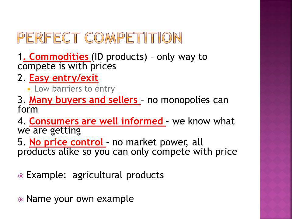 Perfect Competition 1. Commodities (ID products) – only way to compete is with prices. 2. Easy entry/exit.