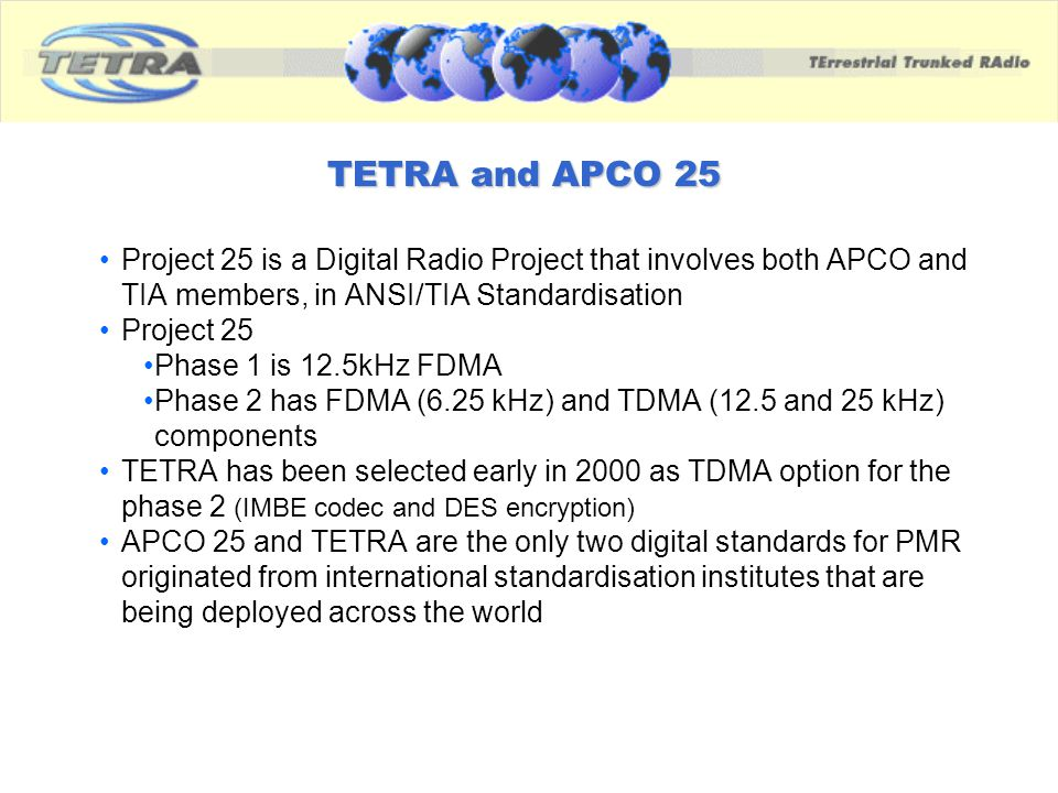 TETRA and APCO 25 Project 25 is a Digital Radio Project that involves both APCO and TIA members, in ANSI/TIA Standardisation.