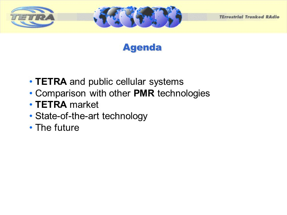 Agenda TETRA and public cellular systems. Comparison with other PMR technologies. TETRA market. State-of-the-art technology.