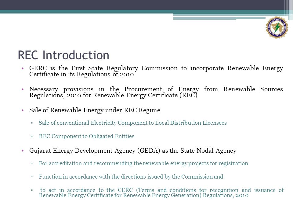 REC Introduction GERC is the First State Regulatory Commission to incorporate Renewable Energy Certificate in its Regulations of 2010.